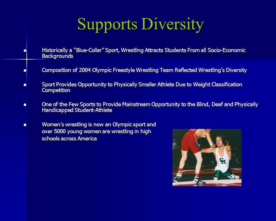 Supports Diversity Historically a Blue-Collar Sport, Wrestling Attracts Students From all Socio-Economic Backgrounds Historically a Blue-Collar Sport, Wrestling Attracts Students From all Socio-Economic Backgrounds Composition of 2004 Olympic Freestyle Wrestling Team Reflected Wrestlings Diversity Composition of 2004 Olympic Freestyle Wrestling Team Reflected Wrestlings Diversity Sport Provides Opportunity to Physically Smaller Athlete Due to Weight Classification Competition Sport Provides Opportunity to Physically Smaller Athlete Due to Weight Classification Competition One of the Few Sports to Provide Mainstream Opportunity to the Blind, Deaf and Physically Handicapped Student-Athlete One of the Few Sports to Provide Mainstream Opportunity to the Blind, Deaf and Physically Handicapped Student-Athlete Womens wrestling is now an Olympic sport and Womens wrestling is now an Olympic sport and over 5000 young women are wrestling in high schools across America