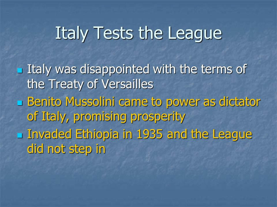 Italy Tests the League Italy was disappointed with the terms of the Treaty of Versailles Italy was disappointed with the terms of the Treaty of Versailles Benito Mussolini came to power as dictator of Italy, promising prosperity Benito Mussolini came to power as dictator of Italy, promising prosperity Invaded Ethiopia in 1935 and the League did not step in Invaded Ethiopia in 1935 and the League did not step in