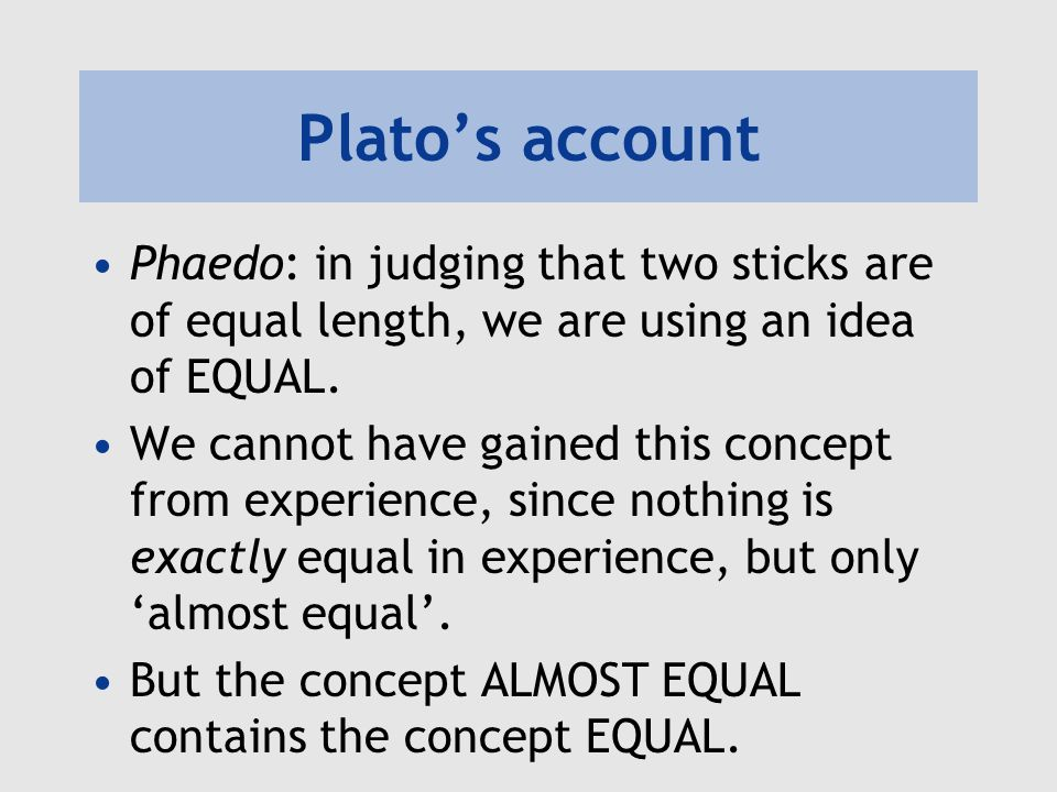 Platos account Phaedo: in judging that two sticks are of equal length, we are using an idea of EQUAL. We cannot have gained this concept from experien