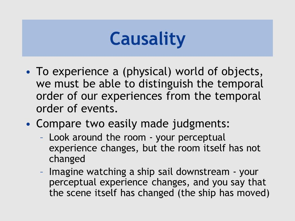 Causality To experience a (physical) world of objects, we must be able to distinguish the temporal order of our experiences from the temporal order of events.