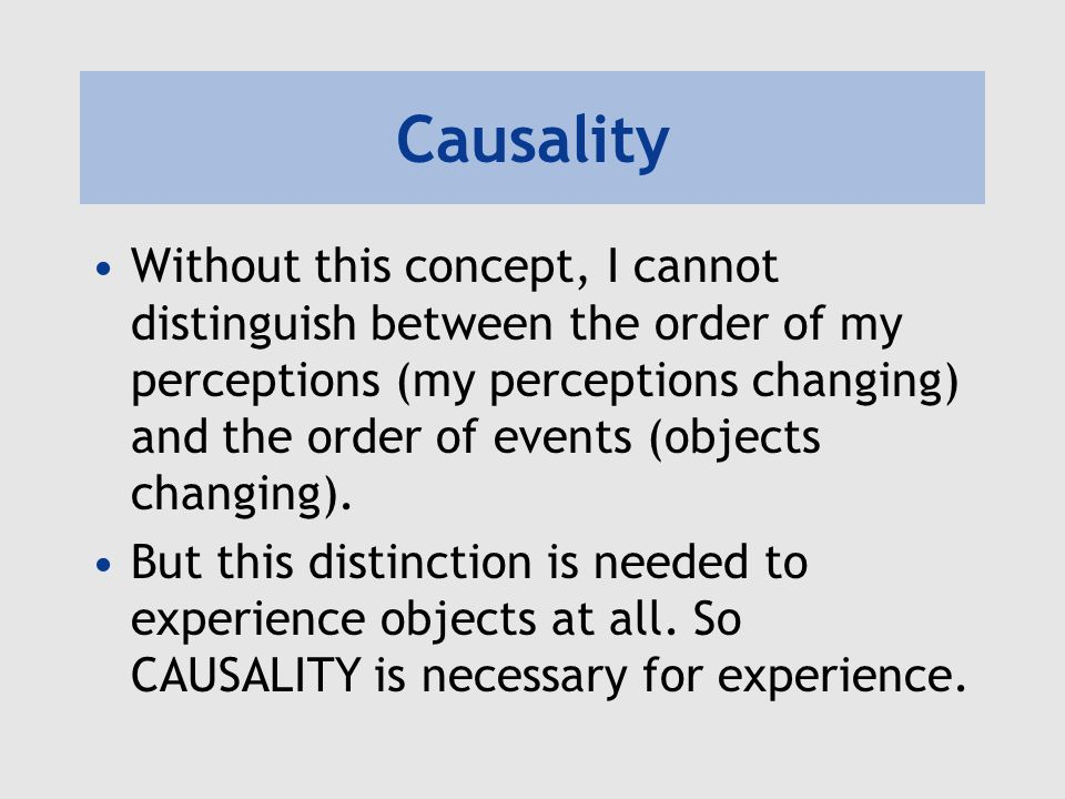 Causality Without this concept, I cannot distinguish between the order of my perceptions (my perceptions changing) and the order of events (objects changing).