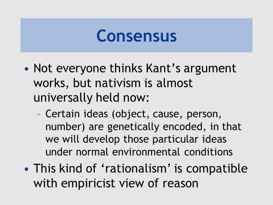 Consensus Not everyone thinks Kants argument works, but nativism is almost universally held now: –Certain ideas (object, cause, person, number) are genetically encoded, in that we will develop those particular ideas under normal environmental conditions This kind of rationalism is compatible with empiricist view of reason
