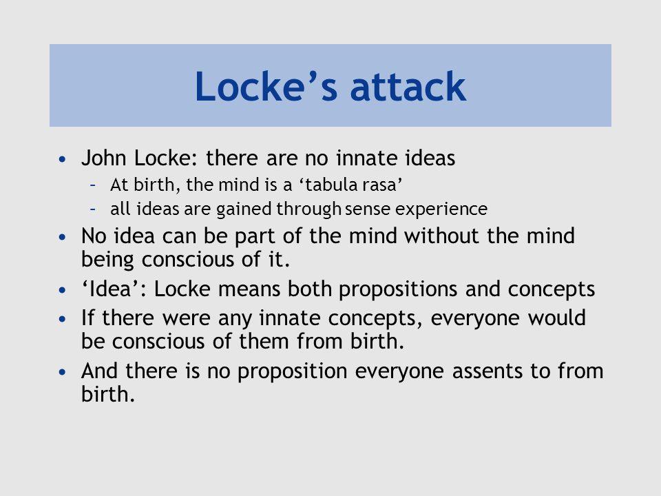 Lockes attack John Locke: there are no innate ideas –At birth, the mind is a tabula rasa –all ideas are gained through sense experience No idea can be