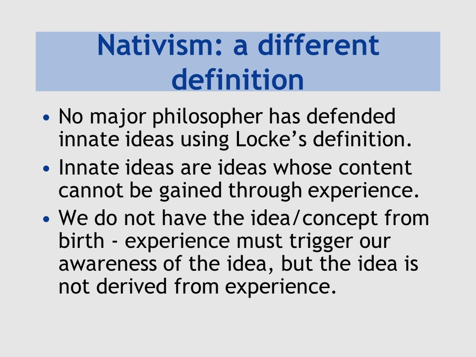 Nativism: a different definition No major philosopher has defended innate ideas using Lockes definition.