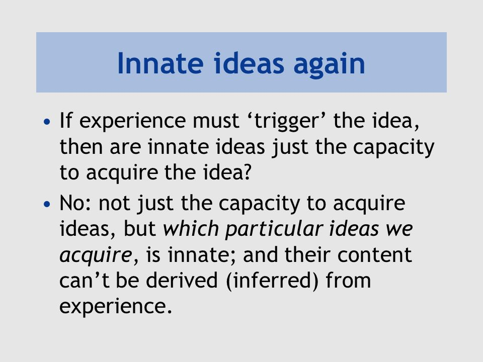 Innate ideas again If experience must trigger the idea, then are innate ideas just the capacity to acquire the idea? No: not just the capacity to acqu