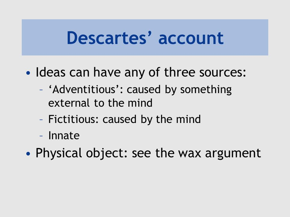 Descartes account Ideas can have any of three sources: –Adventitious: caused by something external to the mind –Fictitious: caused by the mind –Innate