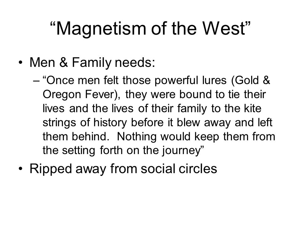 Magnetism of the West Men & Family needs: –Once men felt those powerful lures (Gold & Oregon Fever), they were bound to tie their lives and the lives of their family to the kite strings of history before it blew away and left them behind.