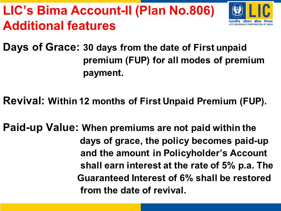 LICs Bima Account-II (Plan No.806) Additional features Days of Grace: 30 days from the date of First unpaid premium (FUP) for all modes of premium pay