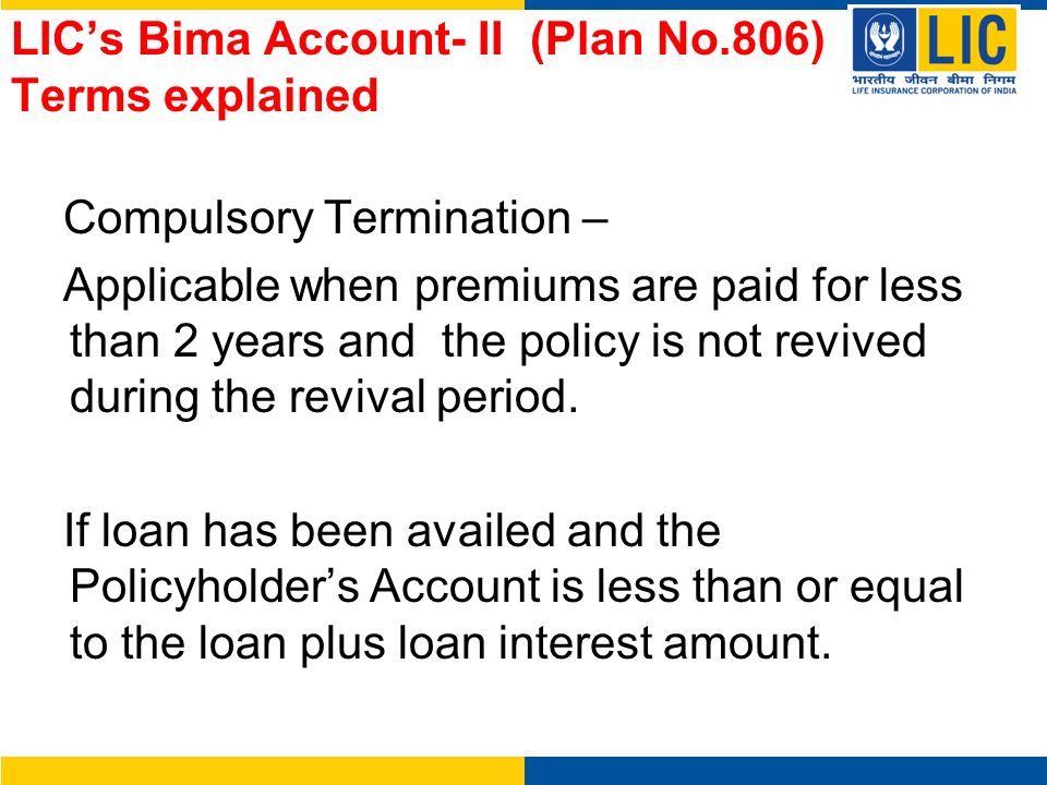 LICs Bima Account- II (Plan No.806) Terms explained Compulsory Termination – Applicable when premiums are paid for less than 2 years and the policy is