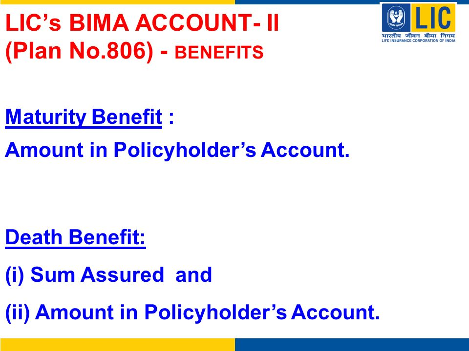 Maturity Benefit : Amount in Policyholders Account. Death Benefit: (i) Sum Assured and (ii) Amount in Policyholders Account. LICs BIMA ACCOUNT- II (Pl