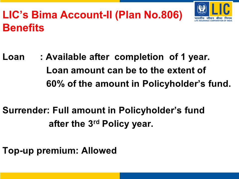 LICs Bima Account-II (Plan No.806) Benefits Loan : Available after completion of 1 year. Loan amount can be to the extent of 60% of the amount in Poli