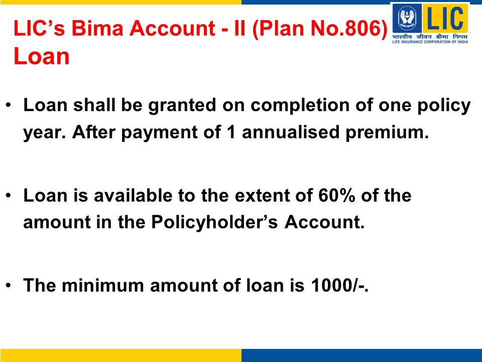 LICs Bima Account - II (Plan No.806) Loan Loan shall be granted on completion of one policy year. After payment of 1 annualised premium. Loan is avail