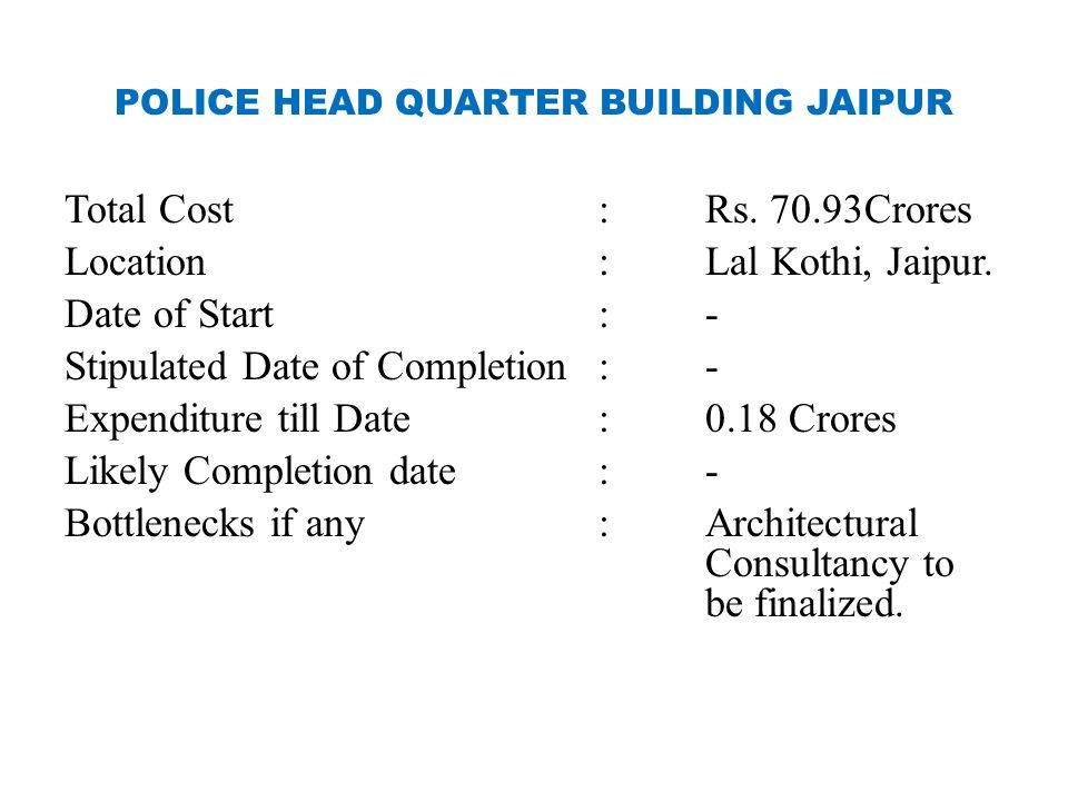 POLICE HEAD QUARTER BUILDING JAIPUR Total Cost:Rs. 70.93Crores Location:Lal Kothi, Jaipur. Date of Start:- Stipulated Date of Completion:- Expenditure