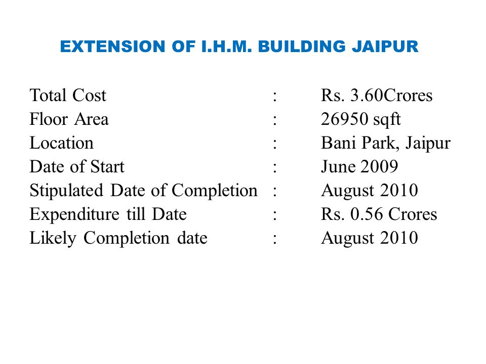 EXTENSION OF I.H.M. BUILDING JAIPUR Total Cost:Rs. 3.60Crores Floor Area:26950 sqft Location:Bani Park, Jaipur Date of Start:June 2009 Stipulated Date