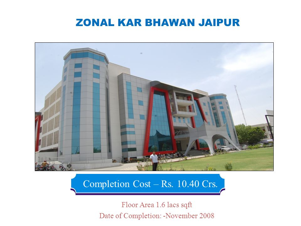 ZONAL KAR BHAWAN JAIPUR Completion Cost – Rs. 10.40 Crs. Floor Area 1.6 lacs sqft Date of Completion: -November 2008