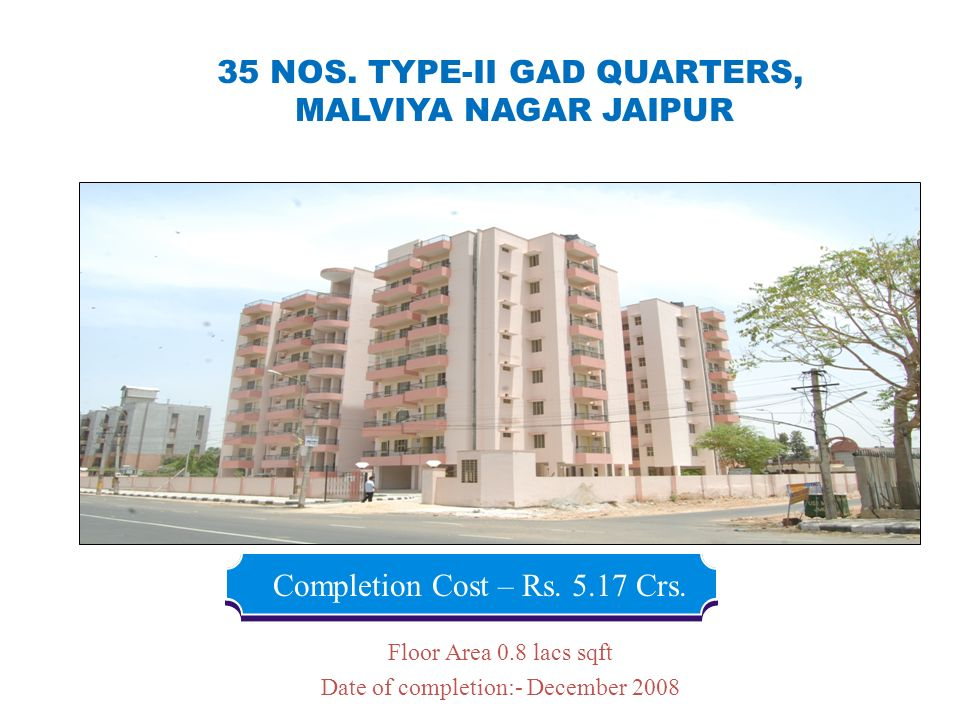 35 NOS. TYPE-II GAD QUARTERS, MALVIYA NAGAR JAIPUR Completion Cost – Rs. 5.17 Crs. Floor Area 0.8 lacs sqft Date of completion:- December 2008