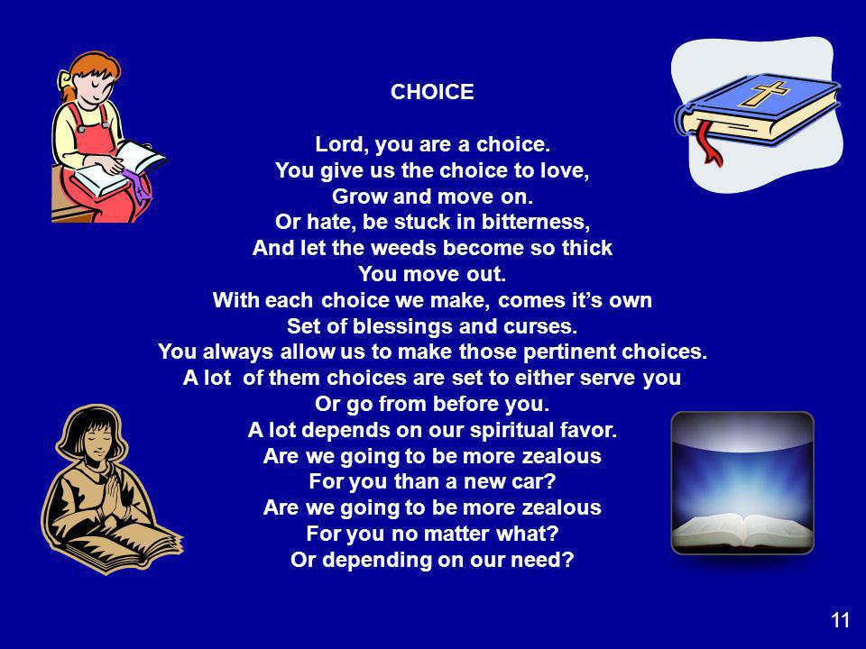 CHOICE Lord, you are a choice. You give us the choice to love, Grow and move on. Or hate, be stuck in bitterness, And let the weeds become so thick Yo