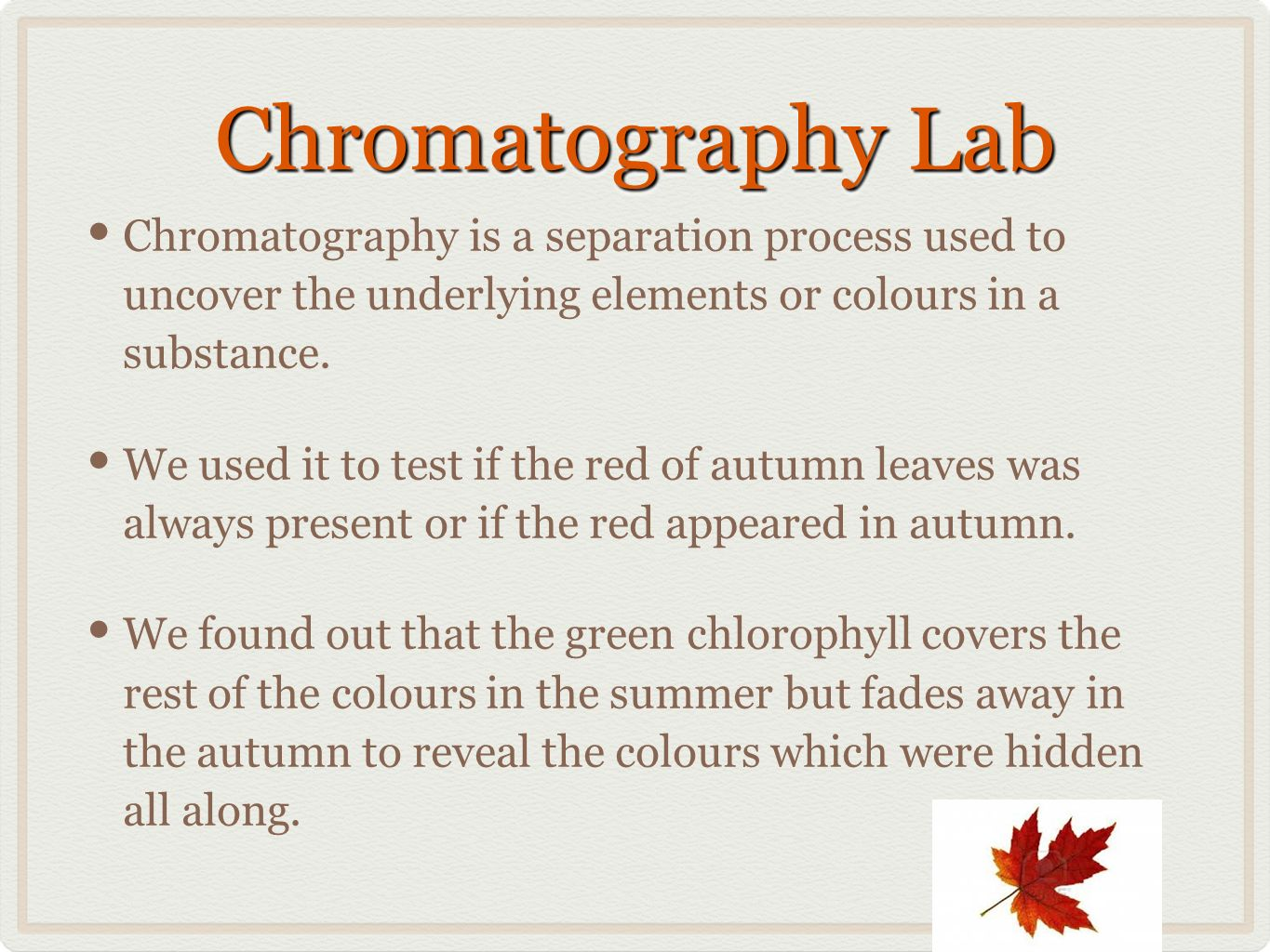 Chromatography Lab Chromatography is a separation process used to uncover the underlying elements or colours in a substance.