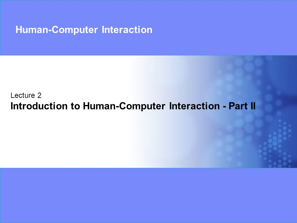 Lecture 2 Introduction to Human-Computer Interaction - Part II Human-Computer Interaction