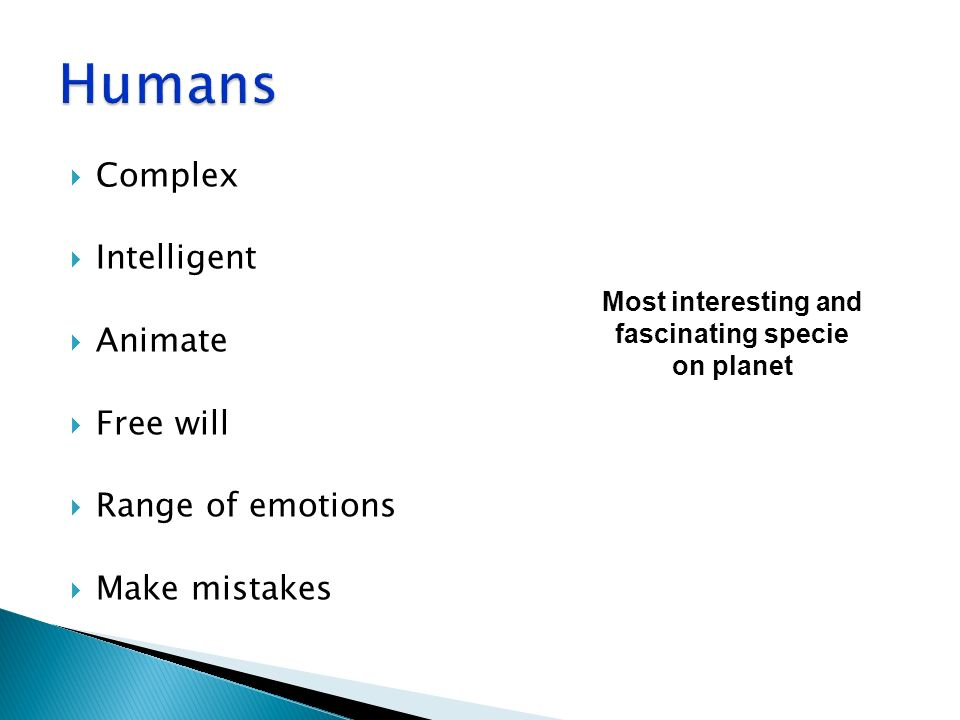 Complex Intelligent Animate Free will Range of emotions Make mistakes Most interesting and fascinating specie on planet