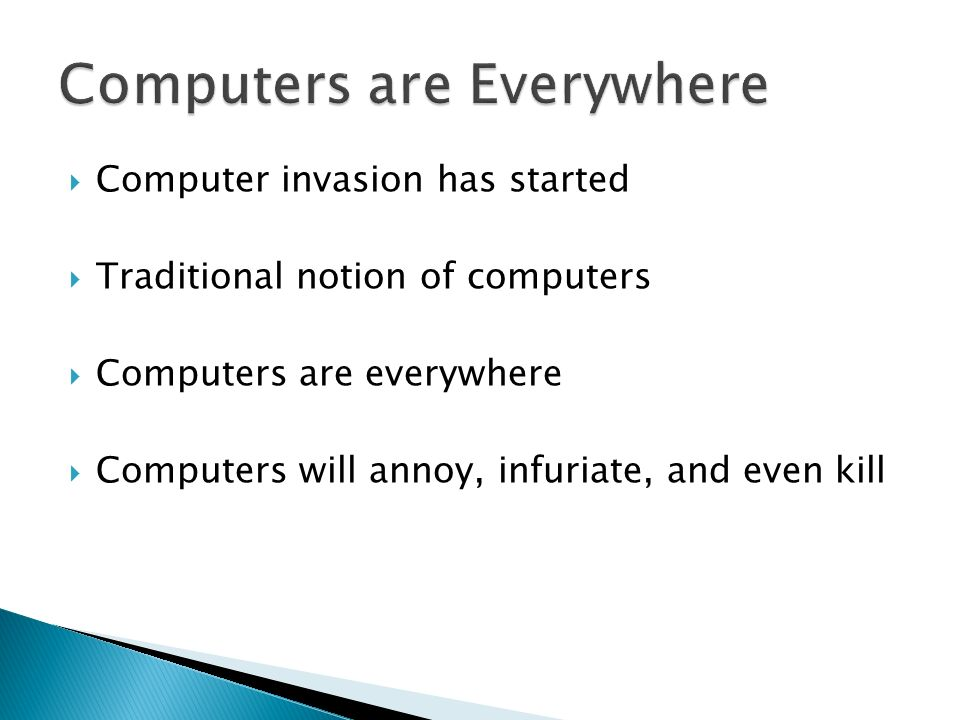 Computer invasion has started Traditional notion of computers Computers are everywhere Computers will annoy, infuriate, and even kill
