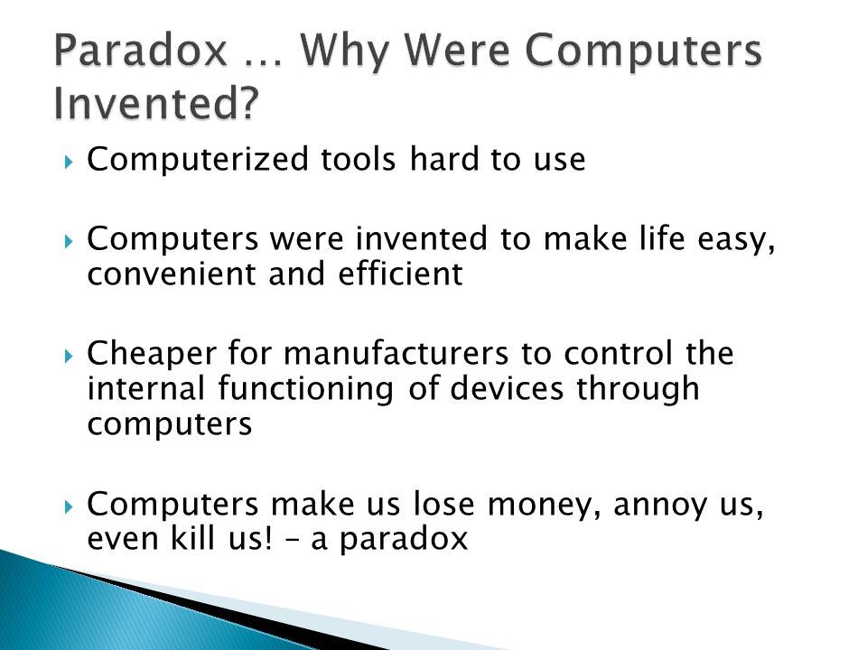 Computerized tools hard to use Computers were invented to make life easy, convenient and efficient Cheaper for manufacturers to control the internal f