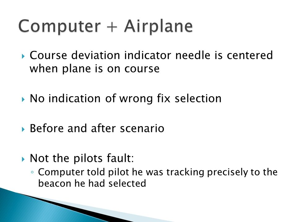 Course deviation indicator needle is centered when plane is on course No indication of wrong fix selection Before and after scenario Not the pilots fa