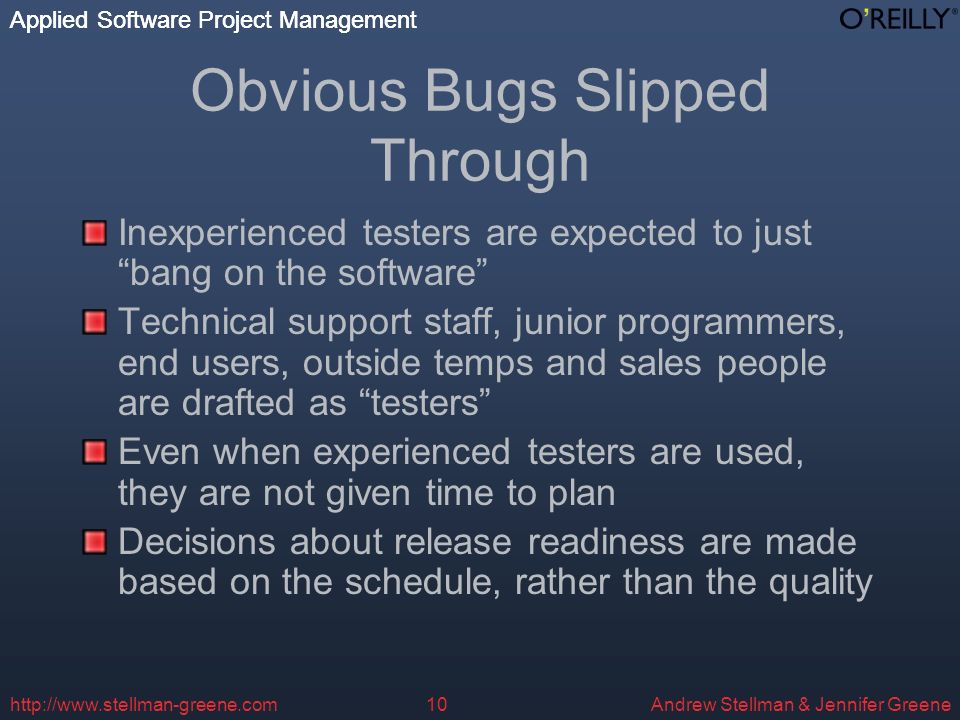 Applied Software Project Management Andrew Stellman & Jennifer Greene Applied Software Project Management   Obvious Bugs Slipped Through Inexperienced testers are expected to just bang on the software Technical support staff, junior programmers, end users, outside temps and sales people are drafted as testers Even when experienced testers are used, they are not given time to plan Decisions about release readiness are made based on the schedule, rather than the quality