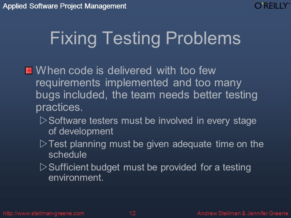 Applied Software Project Management Andrew Stellman & Jennifer Greene Applied Software Project Management   Fixing Testing Problems When code is delivered with too few requirements implemented and too many bugs included, the team needs better testing practices.