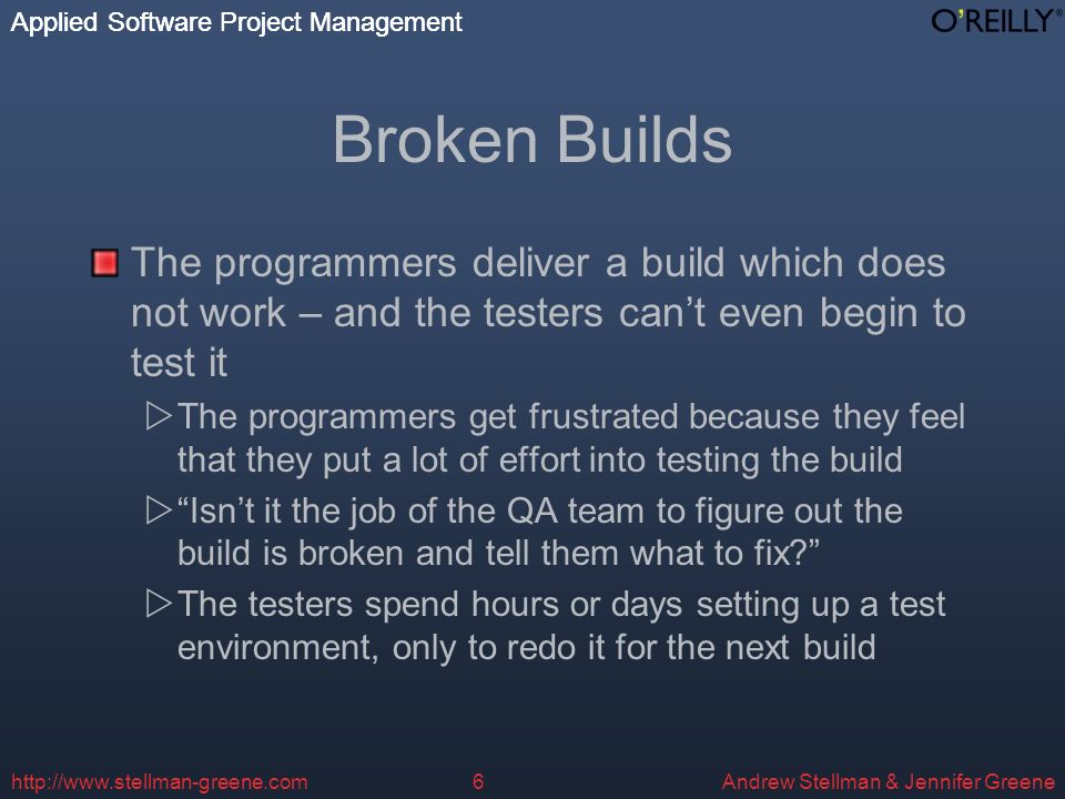 Applied Software Project Management Andrew Stellman & Jennifer Greene Applied Software Project Management http://www.stellman-greene.com6 Broken Builds The programmers deliver a build which does not work – and the testers cant even begin to test it The programmers get frustrated because they feel that they put a lot of effort into testing the build Isnt it the job of the QA team to figure out the build is broken and tell them what to fix.