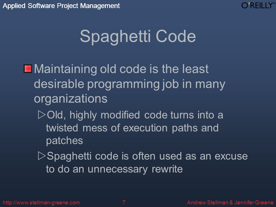 Applied Software Project Management Andrew Stellman & Jennifer Greene Applied Software Project Management   Spaghetti Code Maintaining old code is the least desirable programming job in many organizations Old, highly modified code turns into a twisted mess of execution paths and patches Spaghetti code is often used as an excuse to do an unnecessary rewrite