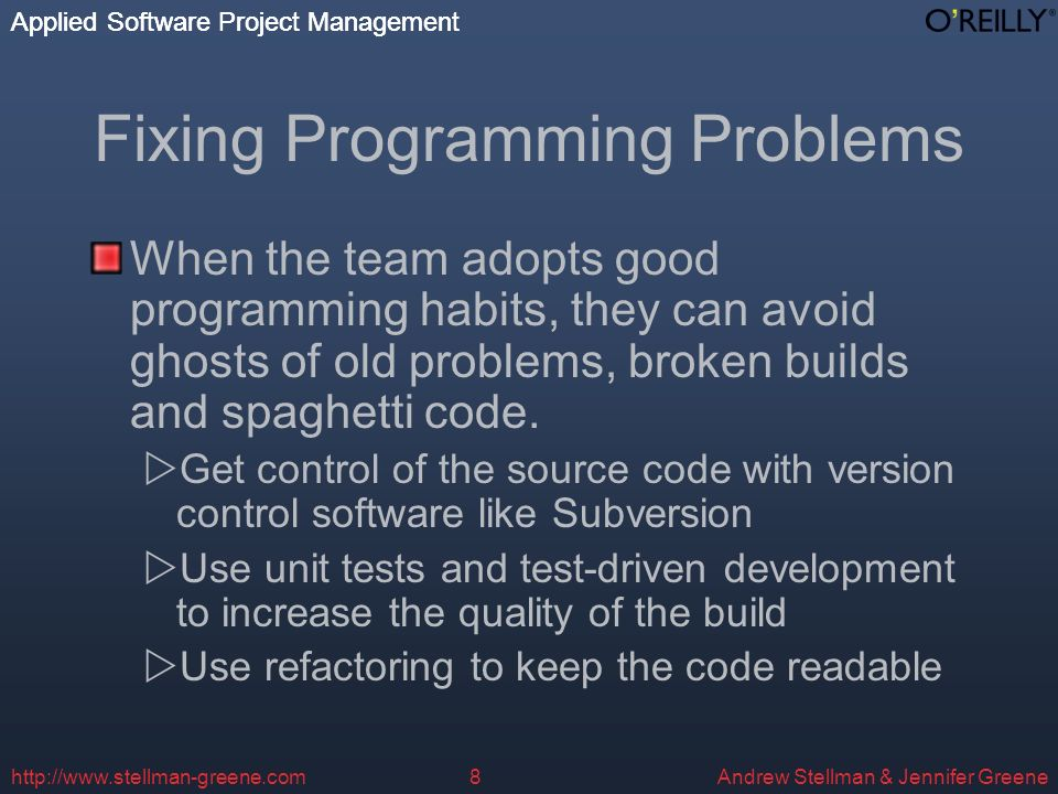 Applied Software Project Management Andrew Stellman & Jennifer Greene Applied Software Project Management   Fixing Programming Problems When the team adopts good programming habits, they can avoid ghosts of old problems, broken builds and spaghetti code.