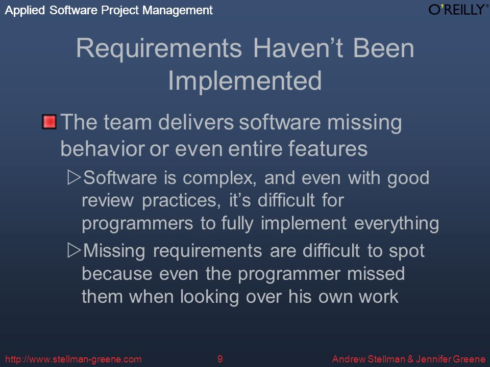 Applied Software Project Management Andrew Stellman & Jennifer Greene Applied Software Project Management http://www.stellman-greene.com9 Requirements Havent Been Implemented The team delivers software missing behavior or even entire features Software is complex, and even with good review practices, its difficult for programmers to fully implement everything Missing requirements are difficult to spot because even the programmer missed them when looking over his own work