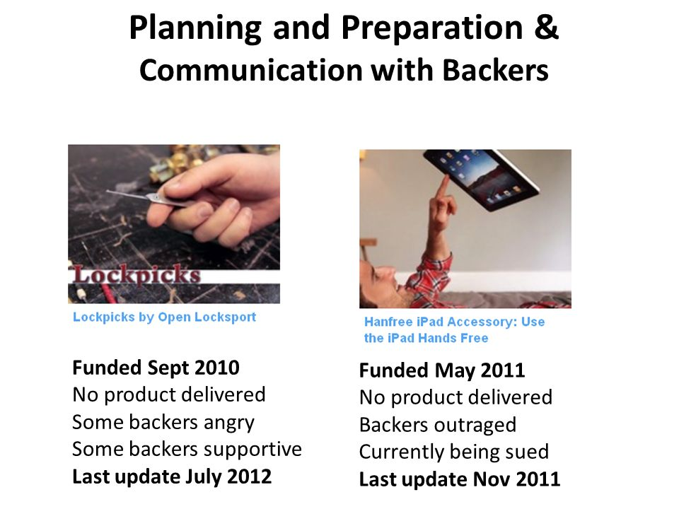Planning and Preparation & Communication with Backers Funded May 2011 No product delivered Backers outraged Currently being sued Last update Nov 2011 Funded Sept 2010 No product delivered Some backers angry Some backers supportive Last update July 2012