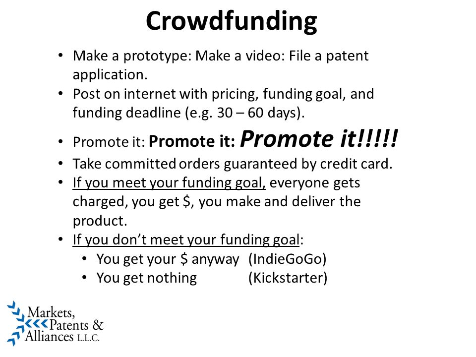 Crowdfunding Make a prototype: Make a video: File a patent application. Post on internet with pricing, funding goal, and funding deadline (e.g. 30 – 6