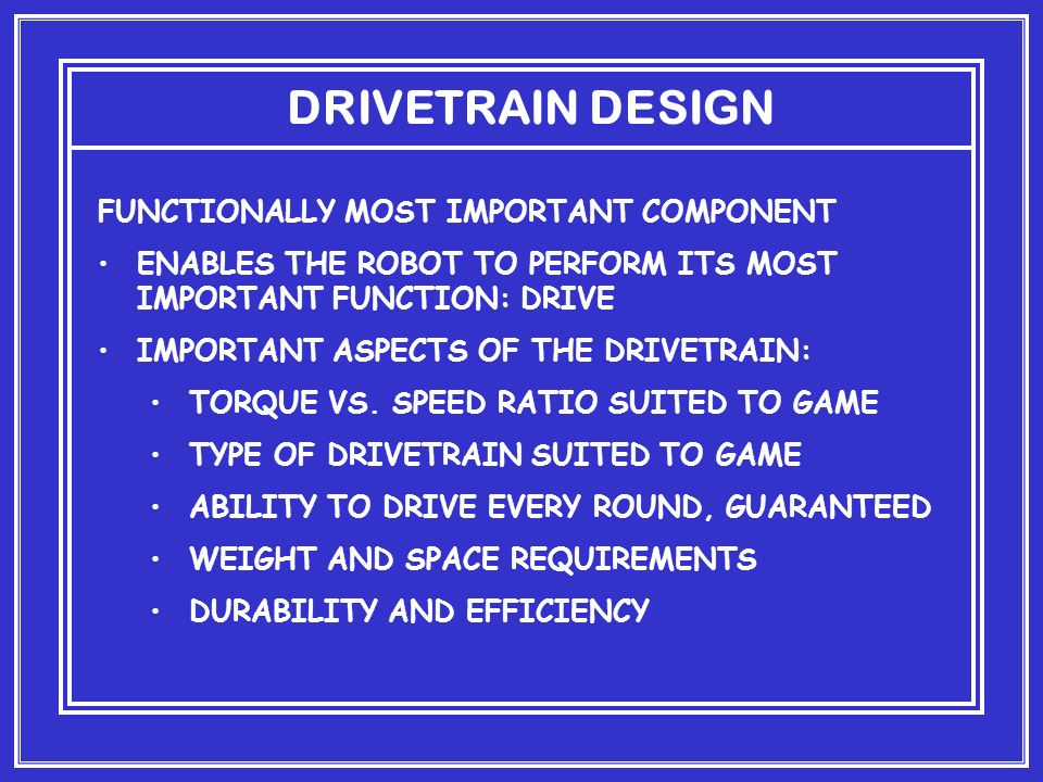 DRIVETRAIN DESIGN FUNCTIONALLY MOST IMPORTANT COMPONENT ENABLES THE ROBOT TO PERFORM ITS MOST IMPORTANT FUNCTION: DRIVE IMPORTANT ASPECTS OF THE DRIVETRAIN: TORQUE VS.