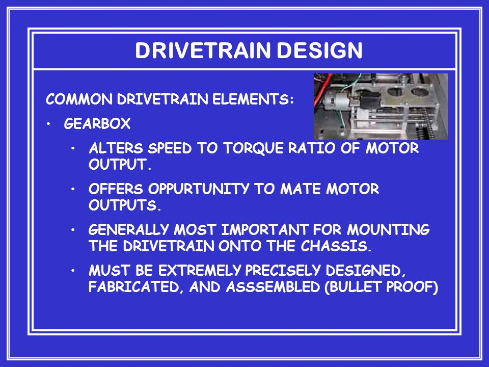 DRIVETRAIN DESIGN COMMON DRIVETRAIN ELEMENTS: GEARBOX ALTERS SPEED TO TORQUE RATIO OF MOTOR OUTPUT.