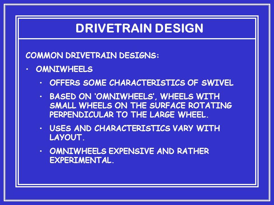 DRIVETRAIN DESIGN COMMON DRIVETRAIN DESIGNS: OMNIWHEELS OFFERS SOME CHARACTERISTICS OF SWIVEL BASED ON OMNIWHEELS, WHEELS WITH SMALL WHEELS ON THE SUR