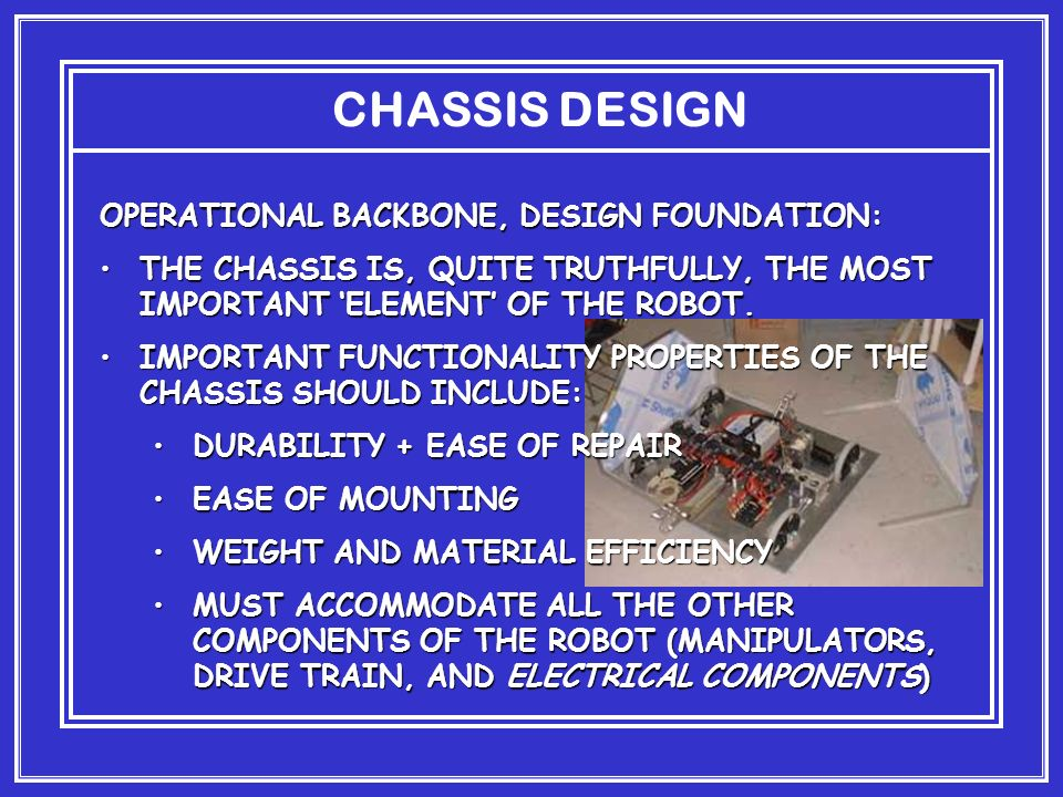 CHASSIS DESIGN OPERATIONAL BACKBONE, DESIGN FOUNDATION: THE CHASSIS IS, QUITE TRUTHFULLY, THE MOST IMPORTANT ELEMENT OF THE ROBOT.THE CHASSIS IS, QUITE TRUTHFULLY, THE MOST IMPORTANT ELEMENT OF THE ROBOT.