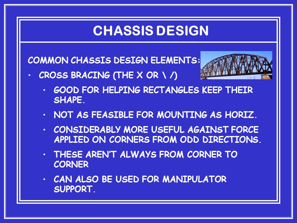 CHASSIS DESIGN COMMON CHASSIS DESIGN ELEMENTS: CROSS BRACING (THE X OR \ /) GOOD FOR HELPING RECTANGLES KEEP THEIR SHAPE.