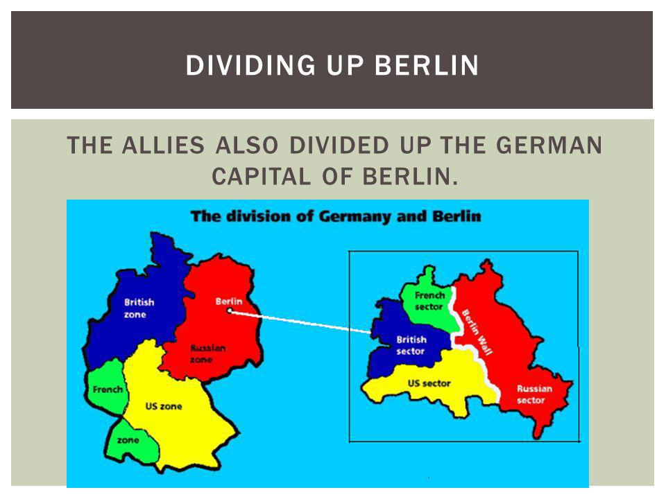 THE ALLIES ALSO DIVIDED UP THE GERMAN CAPITAL OF BERLIN. DIVIDING UP BERLIN