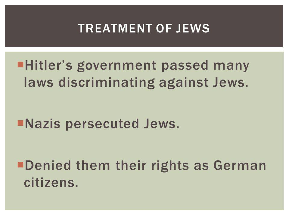 Hitlers government passed many laws discriminating against Jews. Nazis persecuted Jews. Denied them their rights as German citizens. TREATMENT OF JEWS