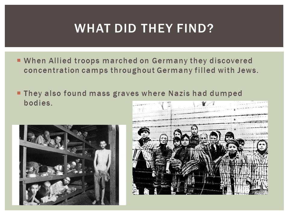 When Allied troops marched on Germany they discovered concentration camps throughout Germany filled with Jews. They also found mass graves where Nazis