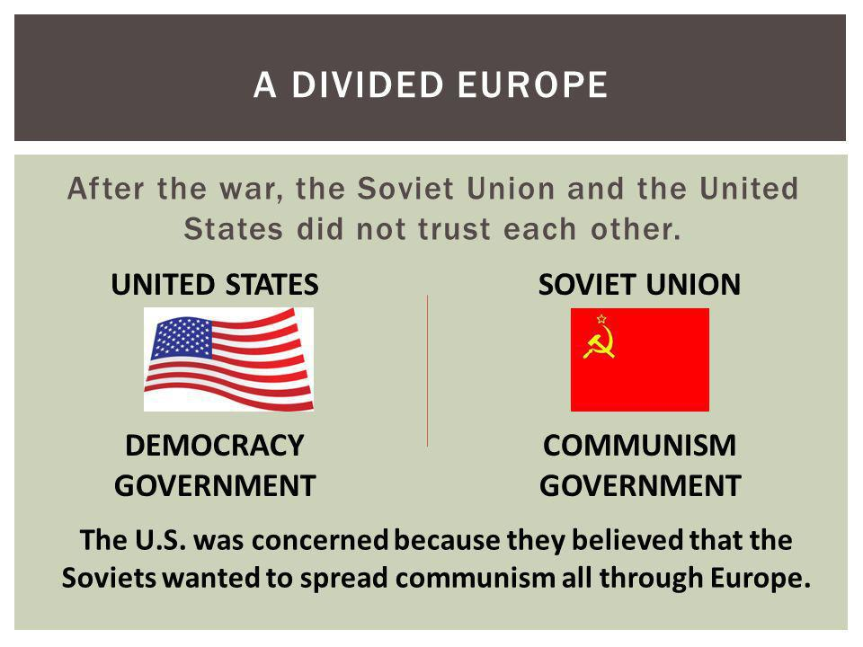 After the war, the Soviet Union and the United States did not trust each other. A DIVIDED EUROPE UNITED STATES DEMOCRACY GOVERNMENT SOVIET UNION COMMU