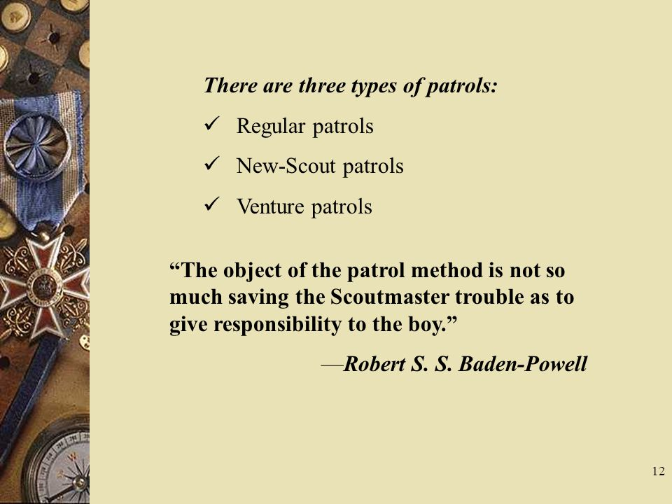 There are three types of patrols: Regular patrols New-Scout patrols Venture patrols The object of the patrol method is not so much saving the Scoutmas