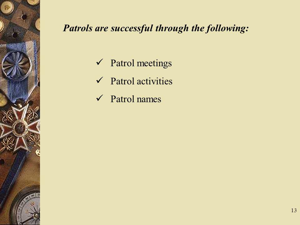 Patrols are successful through the following: Patrol meetings Patrol activities Patrol names 13