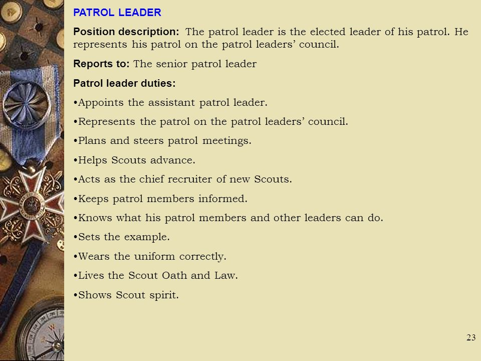 PATROL LEADER Position description: The patrol leader is the elected leader of his patrol. He represents his patrol on the patrol leaders council. Rep