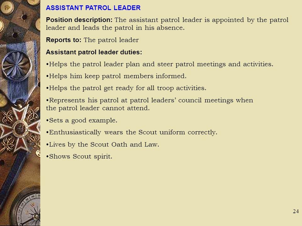 ASSISTANT PATROL LEADER Position description: The assistant patrol leader is appointed by the patrol leader and leads the patrol in his absence. Repor