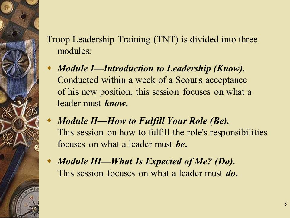 Troop Leadership Training (TNT) is divided into three modules: Module IIntroduction to Leadership (Know). Conducted within a week of a Scout's accepta