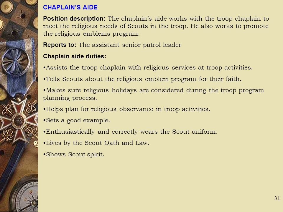 CHAPLAINS AIDE Position description: The chaplains aide works with the troop chaplain to meet the religious needs of Scouts in the troop. He also work